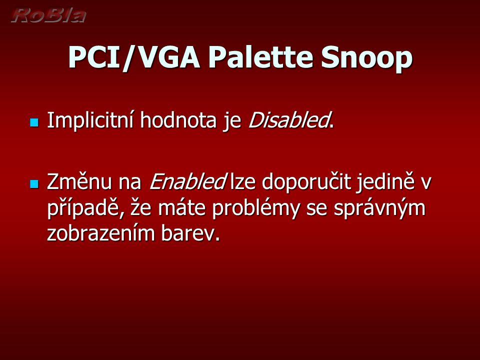 PCI/VGA Palette Snoop Implicitní hodnota je Disabled. Implicitní hodnota je Disabled. Změnu na Enabled lze doporučit jedině v případě, že máte problém