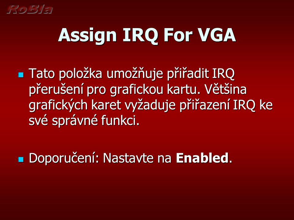 Assign IRQ For VGA Tato položka umožňuje přiřadit IRQ přerušení pro grafickou kartu. Většina grafických karet vyžaduje přiřazení IRQ ke své správné fu