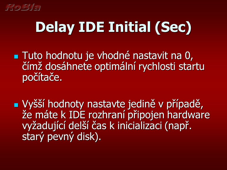 Delay IDE Initial (Sec) Tuto hodnotu je vhodné nastavit na 0, čímž dosáhnete optimální rychlosti startu počítače. Tuto hodnotu je vhodné nastavit na 0