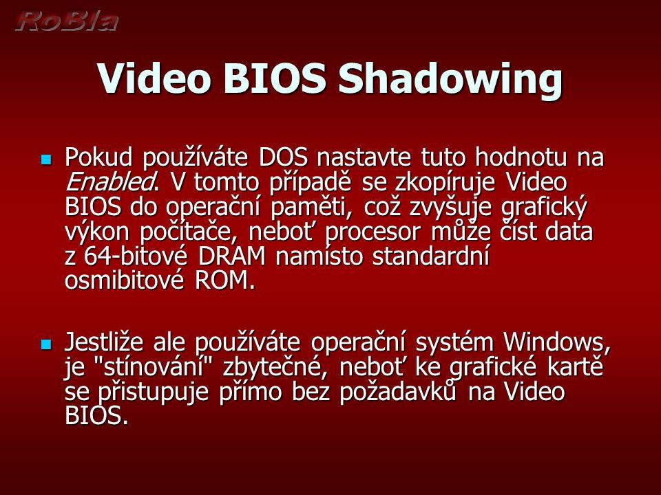 Video BIOS Shadowing Pokud používáte DOS nastavte tuto hodnotu na Enabled. V tomto případě se zkopíruje Video BIOS do operační paměti, což zvyšuje gra