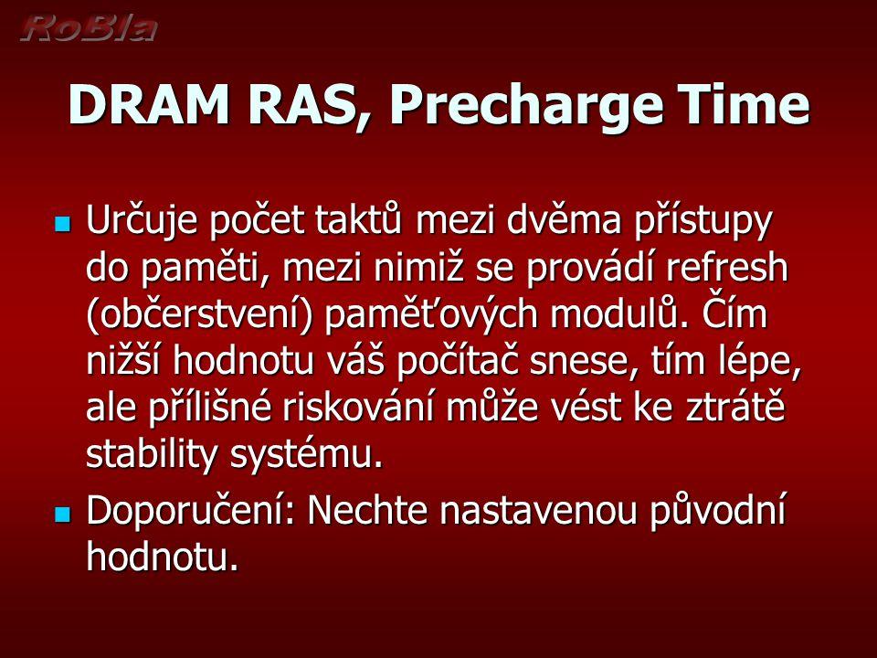 DRAM RAS, Precharge Time Určuje počet taktů mezi dvěma přístupy do paměti, mezi nimiž se provádí refresh (občerstvení) paměťových modulů. Čím nižší ho