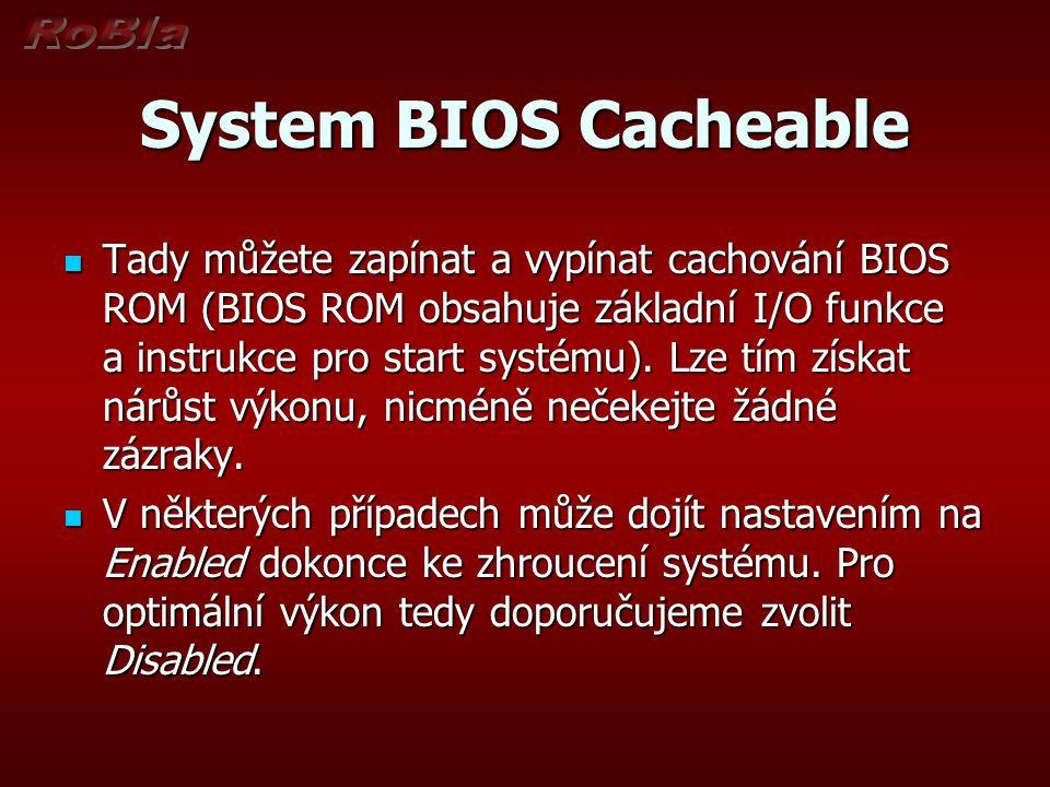 System BIOS Cacheable Tady můžete zapínat a vypínat cachování BIOS ROM (BIOS ROM obsahuje základní I/O funkce a instrukce pro start systému). Lze tím