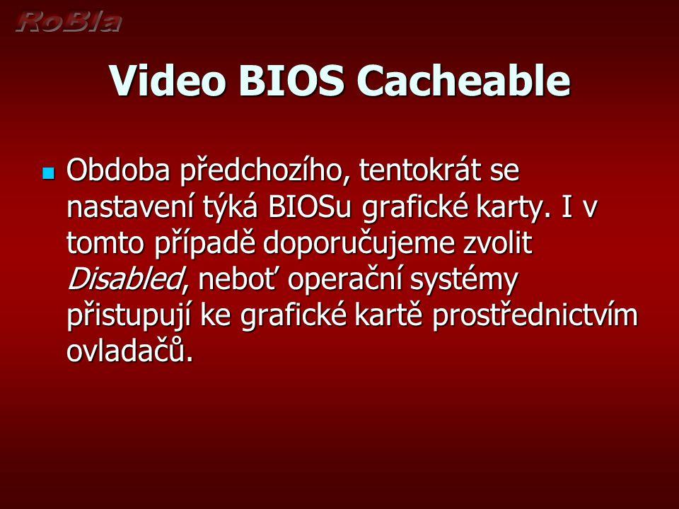 Video BIOS Cacheable Obdoba předchozího, tentokrát se nastavení týká BIOSu grafické karty. I v tomto případě doporučujeme zvolit Disabled, neboť opera