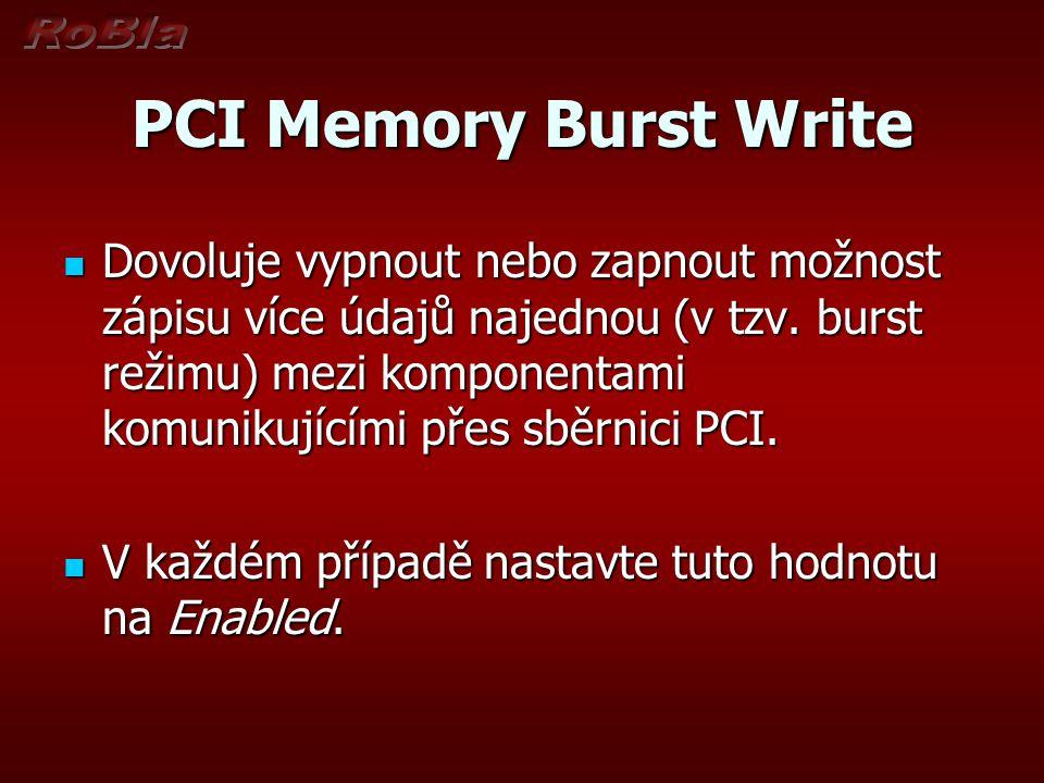 PCI Memory Burst Write Dovoluje vypnout nebo zapnout možnost zápisu více údajů najednou (v tzv. burst režimu) mezi komponentami komunikujícími přes sb