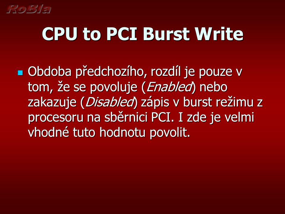 CPU to PCI Burst Write Obdoba předchozího, rozdíl je pouze v tom, že se povoluje (Enabled) nebo zakazuje (Disabled) zápis v burst režimu z procesoru n