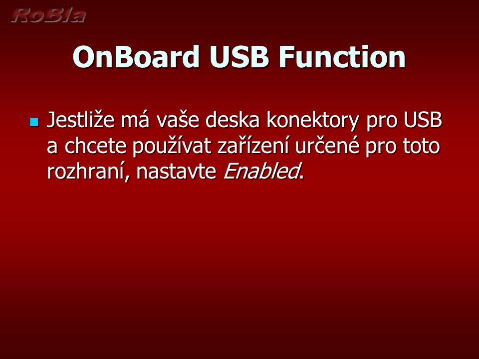 OnBoard USB Function Jestliže má vaše deska konektory pro USB a chcete používat zařízení určené pro toto rozhraní, nastavte Enabled. Jestliže má vaše