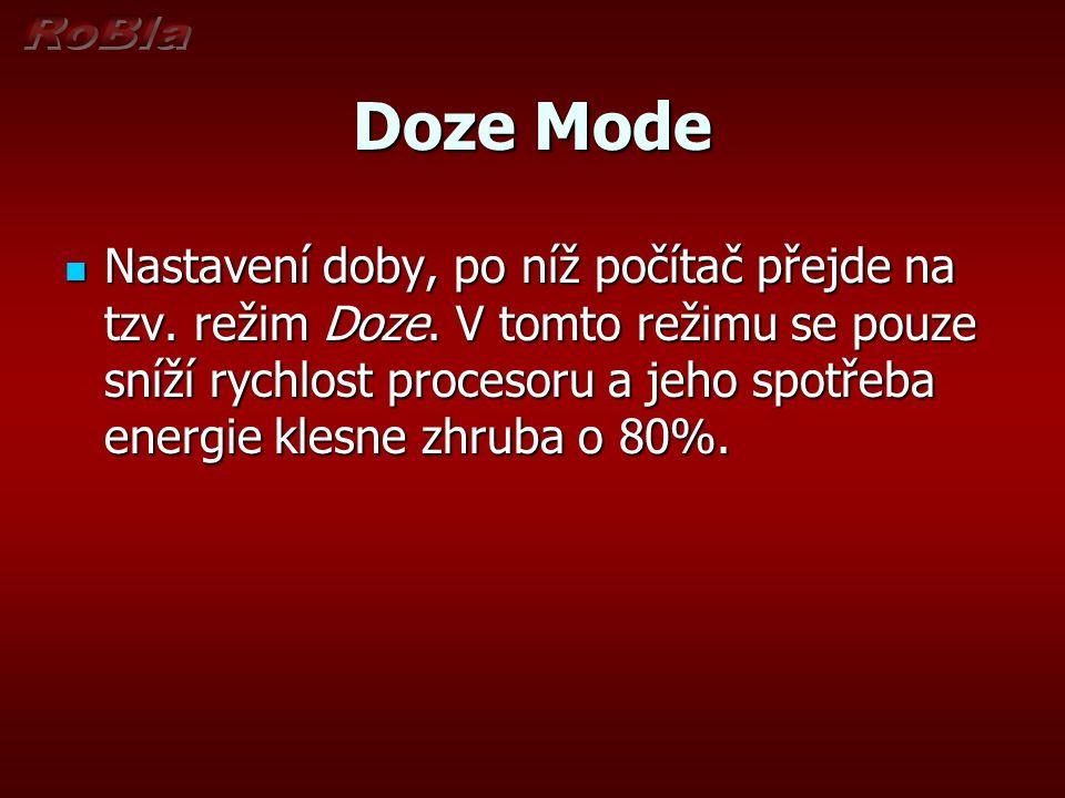 Doze Mode Nastavení doby, po níž počítač přejde na tzv. režim Doze. V tomto režimu se pouze sníží rychlost procesoru a jeho spotřeba energie klesne zh