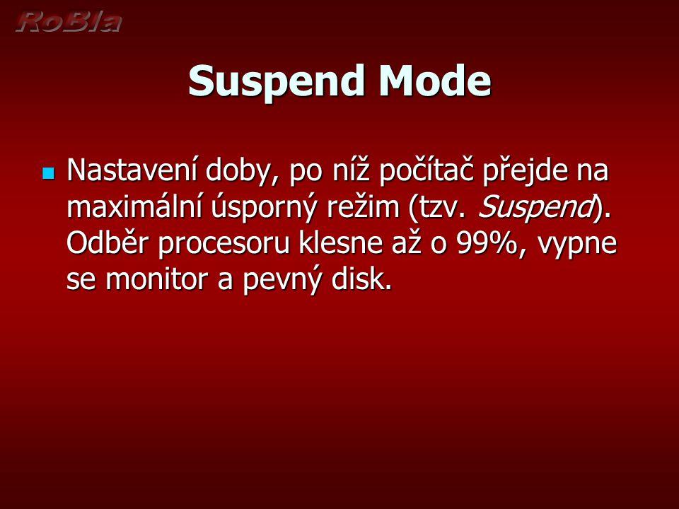 Suspend Mode Nastavení doby, po níž počítač přejde na maximální úsporný režim (tzv. Suspend). Odběr procesoru klesne až o 99%, vypne se monitor a pevn