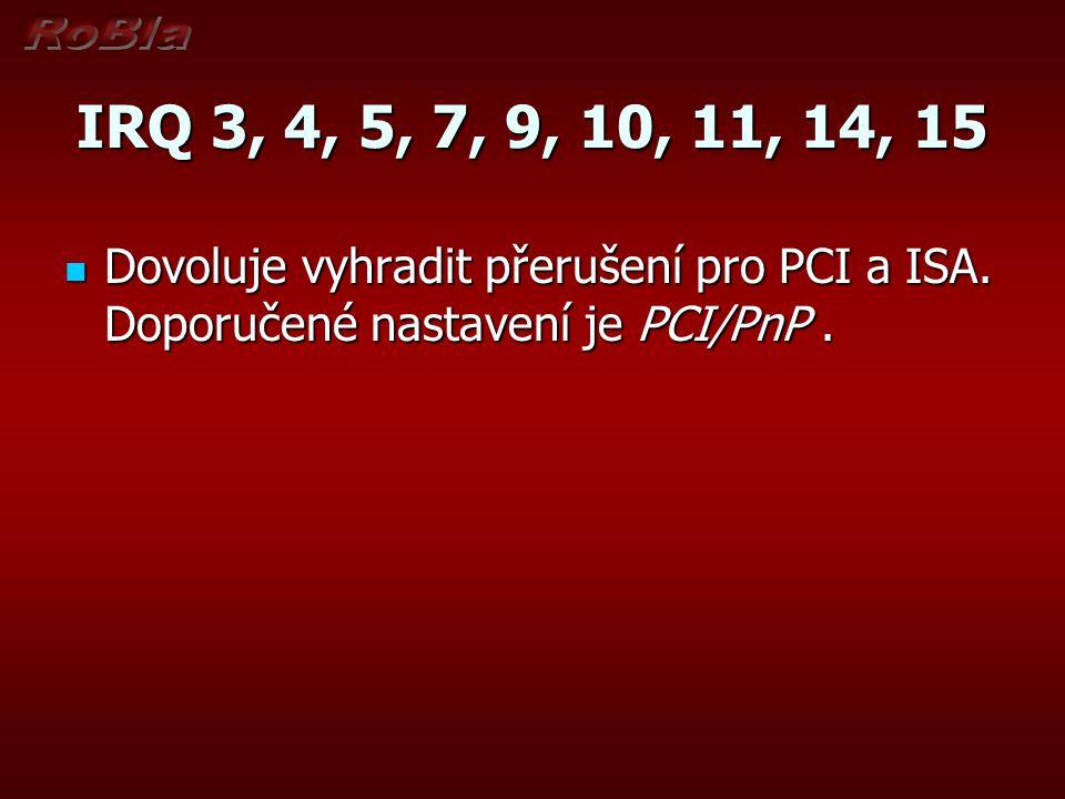 IRQ 3, 4, 5, 7, 9, 10, 11, 14, 15 Dovoluje vyhradit přerušení pro PCI a ISA. Doporučené nastavení je PCI/PnP. Dovoluje vyhradit přerušení pro PCI a IS
