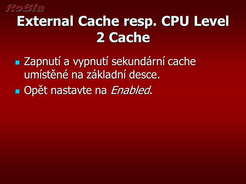 External Cache resp. CPU Level 2 Cache Zapnutí a vypnutí sekundární cache umístěné na základní desce. Zapnutí a vypnutí sekundární cache umístěné na z