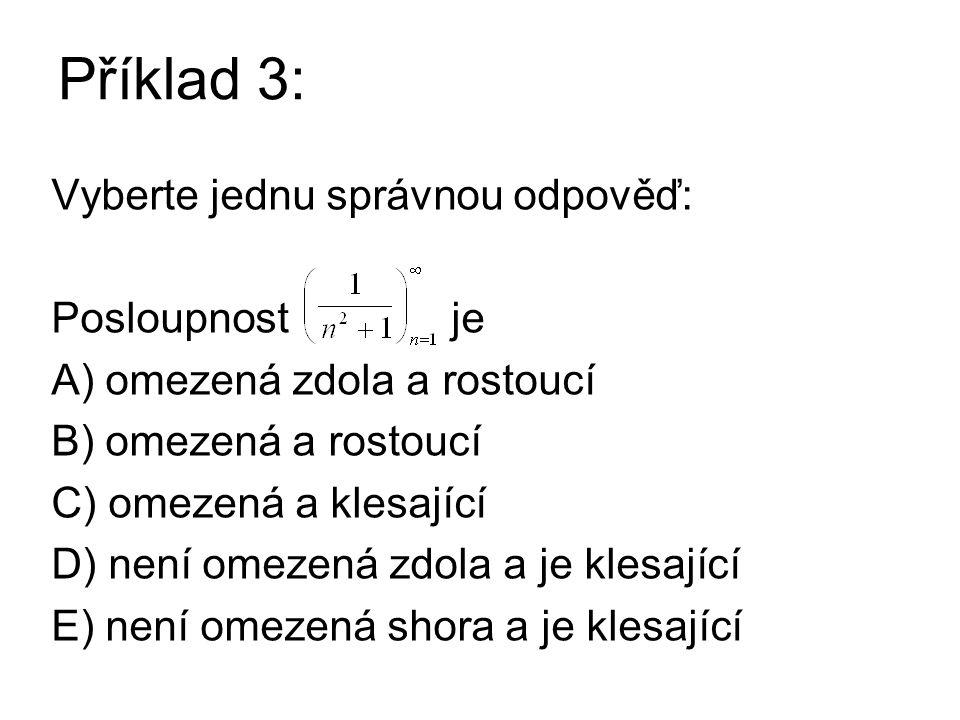 Příklad 3: Vyberte jednu správnou odpověď: Posloupnost je A) omezená zdola a rostoucí B) omezená a rostoucí C) omezená a klesající D) není omezená zdola a je klesající E) není omezená shora a je klesající