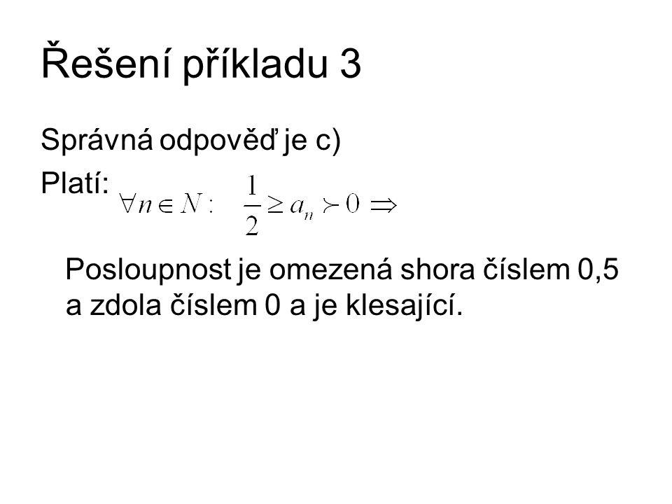 Řešení příkladu 3 Správná odpověď je c) Platí: Posloupnost je omezená shora číslem 0,5 a zdola číslem 0 a je klesající.