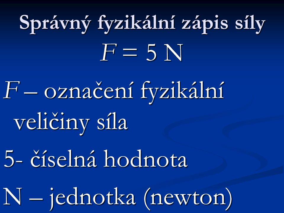 Správný fyzikální zápis síly F = 5 N F – označení fyzikální veličiny síla 5- číselná hodnota N – jednotka (newton)
