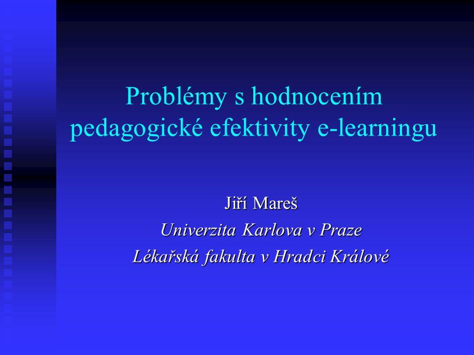 Problémy s hodnocením pedagogické efektivity e-learningu Jiří Mareš Univerzita Karlova v Praze Lékařská fakulta v Hradci Králové