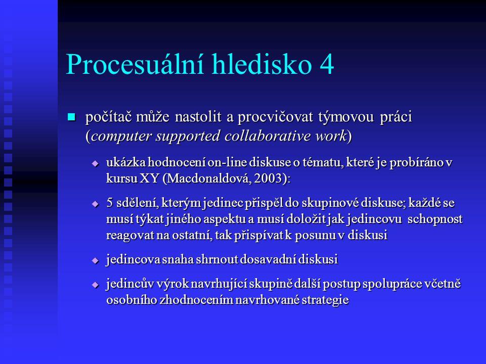 Procesuální hledisko 4 počítač může nastolit a procvičovat týmovou práci (computer supported collaborative work) počítač může nastolit a procvičovat týmovou práci (computer supported collaborative work)  ukázka hodnocení on-line diskuse o tématu, které je probíráno v kursu XY (Macdonaldová, 2003):  5 sdělení, kterým jedinec přispěl do skupinové diskuse; každé se musí týkat jiného aspektu a musí doložit jak jedincovu schopnost reagovat na ostatní, tak přispívat k posunu v diskusi  jedincova snaha shrnout dosavadní diskusi  jedincův výrok navrhující skupině další postup spolupráce včetně osobního zhodnocením navrhované strategie
