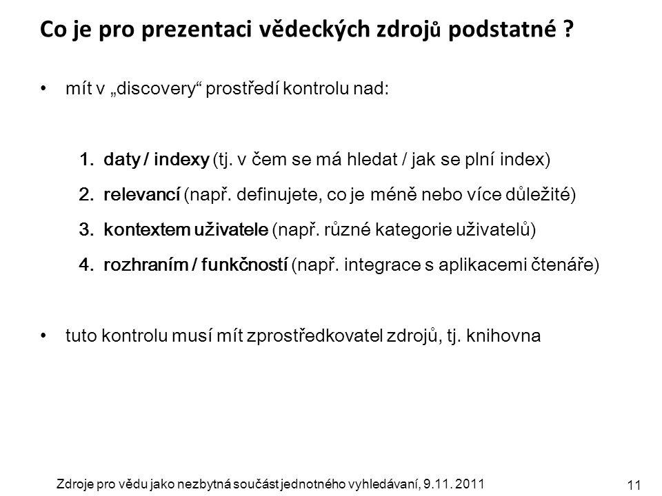 """Zdroje pro vědu jako nezbytná součást jednotného vyhledávaní, 9.11. 2011 11 Co je pro prezentaci vědeckých zdroj ů podstatné ? mít v """"discovery"""" prost"""