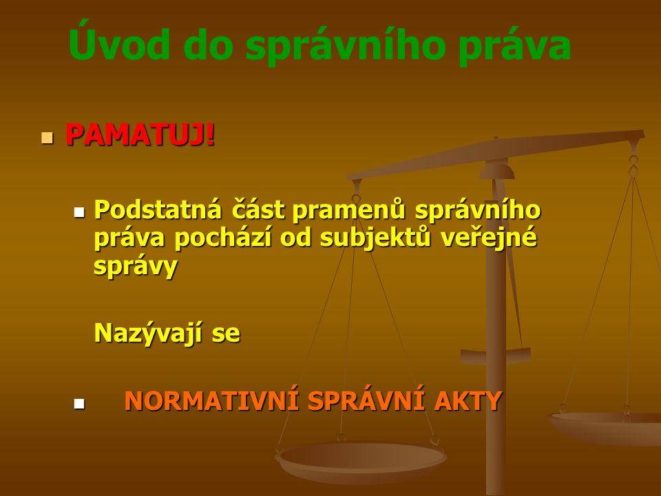 Úvod do správního práva PAMATUJ! PAMATUJ! Podstatná část pramenů správního práva pochází od subjektů veřejné správy Podstatná část pramenů správního p