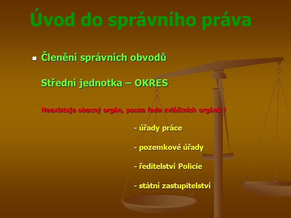 Úvod do správního práva Členění správních obvodů Členění správních obvodů Střední jednotka – OKRES Neexistuje obecný orgán, pouze řada zvláštních orgá