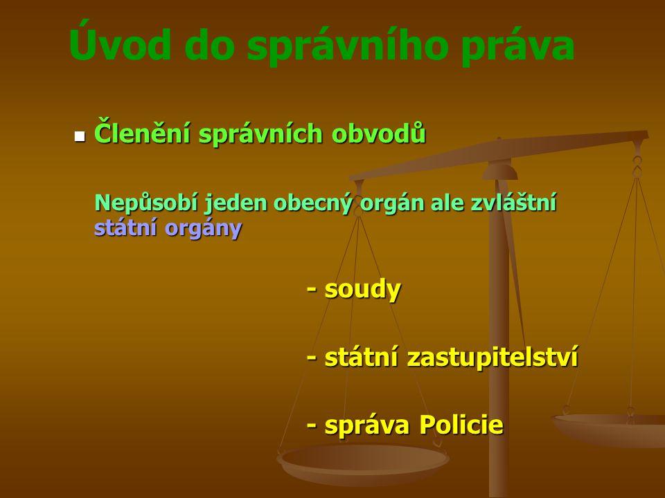 Úvod do správního práva Členění správních obvodů Členění správních obvodů Nepůsobí jeden obecný orgán ale zvláštní státní orgány - soudy - státní zast
