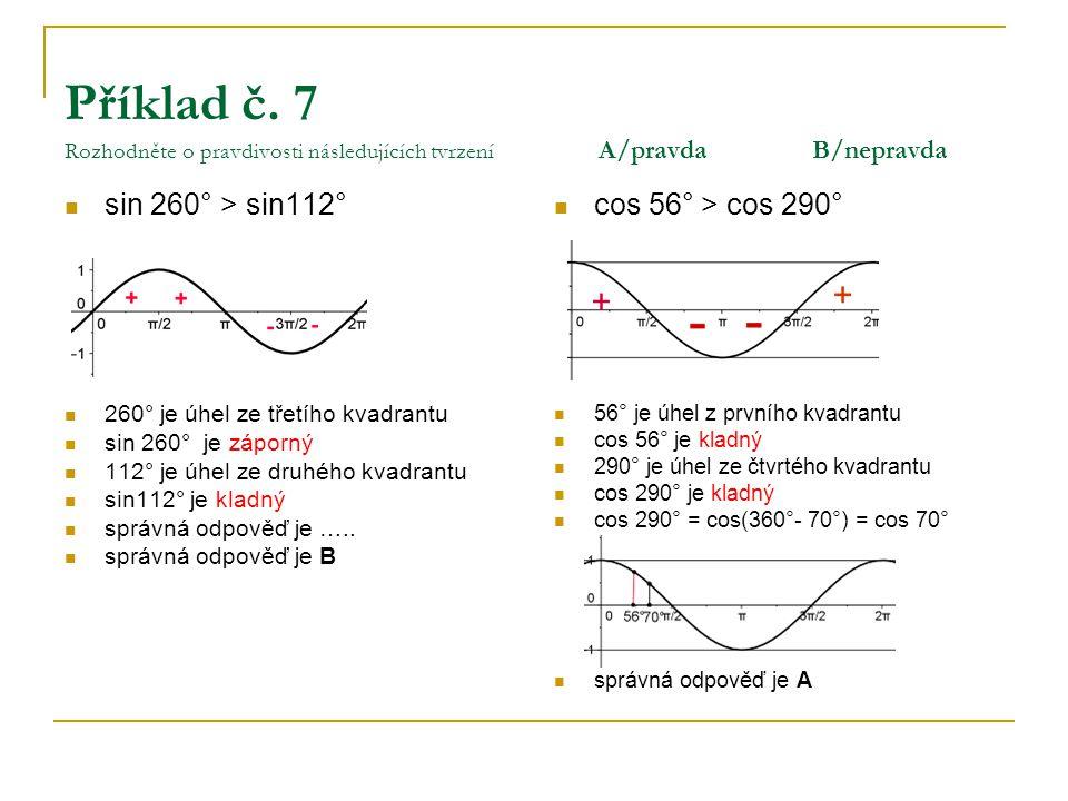 Příklad č. 7 Rozhodněte o pravdivosti následujících tvrzení A/pravdaB/nepravda sin 260° > sin112° 260° je úhel ze třetího kvadrantu sin 260° je záporn