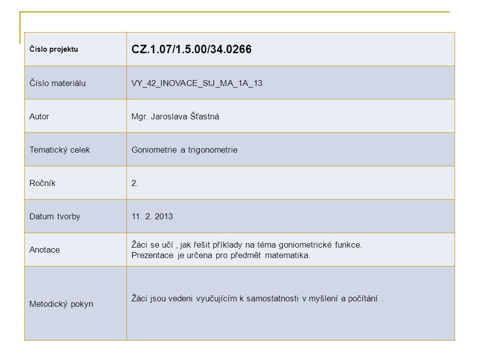 Číslo projektu CZ.1.07/1.5.00/34.0266 Číslo materiáluVY_42_INOVACE_StJ_MA_1A_13 AutorMgr. Jaroslava Šťastná Tematický celekGoniometrie a trigonometrie