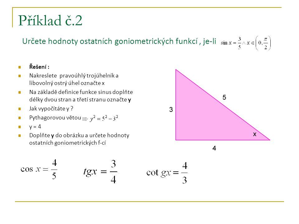 Příklad č.3 Vypočtěte sin2x, je-li Řešení : napište, čemu je roven sin2x sin2x = 2 sinx cosx potřebujeme znát hodnotu funkce sinus a kosinus postup bude stejný jako v příkladu č.2 nakreslete pravoúhlý trojúhelník a libovolný ostrý úhel označte x a na základě definice funkce tangens doplňte délky dvou stran a třetí stranu označte y vypočtěte y pomocí Pythagorovy věty y = 2