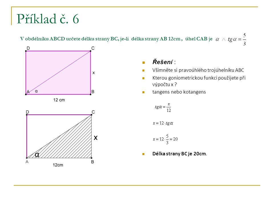 Příklad č. 6 V obdélníku ABCD určete délku strany BC, je-li délka strany AB 12cm, úhel CAB je Řešení : Všimněte si pravoúhlého trojúhelníku ABC Kterou