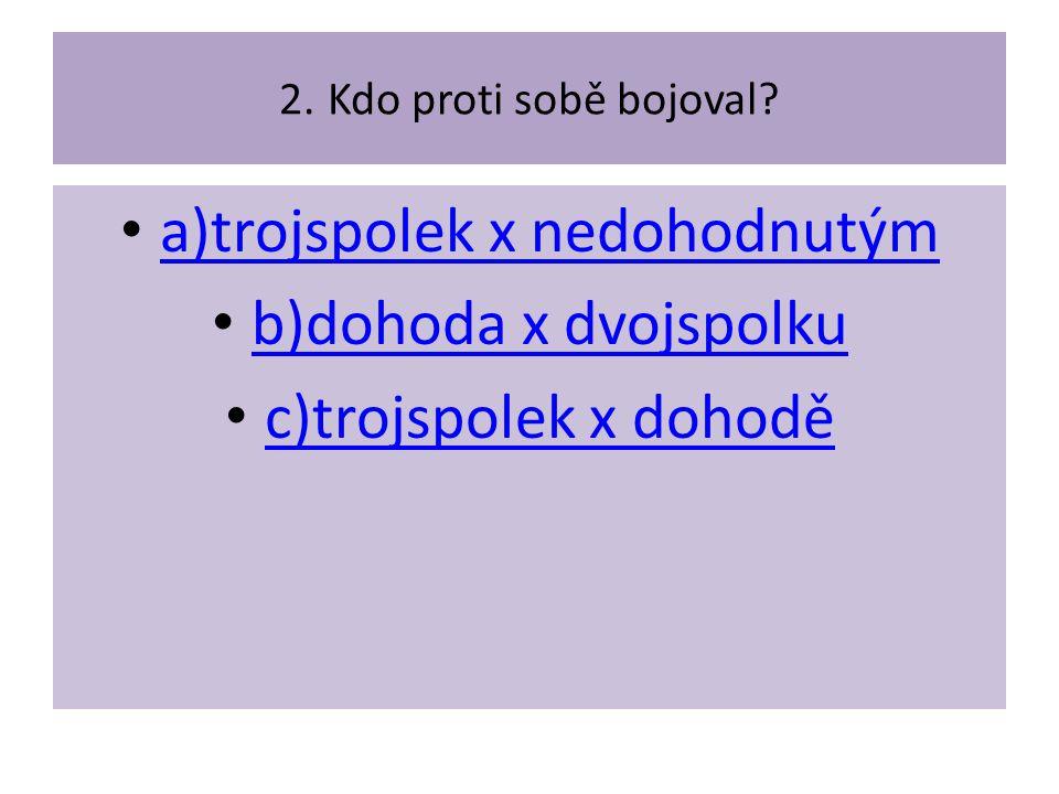 2. Kdo proti sobě bojoval? a)trojspolek x nedohodnutým b)dohoda x dvojspolku c)trojspolek x dohodě