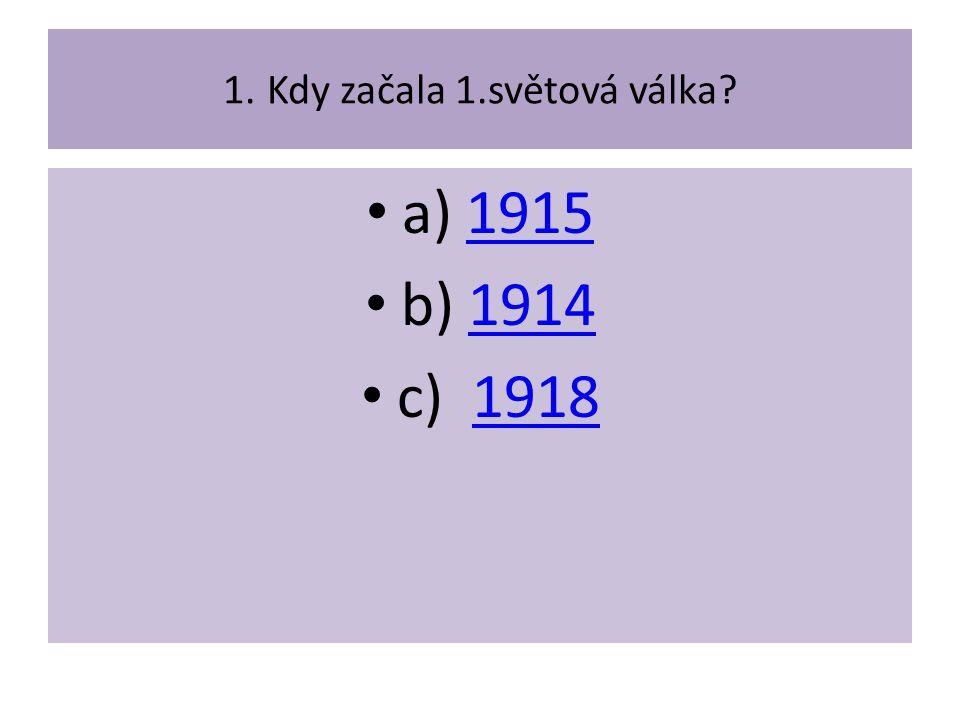 1. Kdy začala 1.světová válka? a) 19151915 b) 19141914 c) 19181918