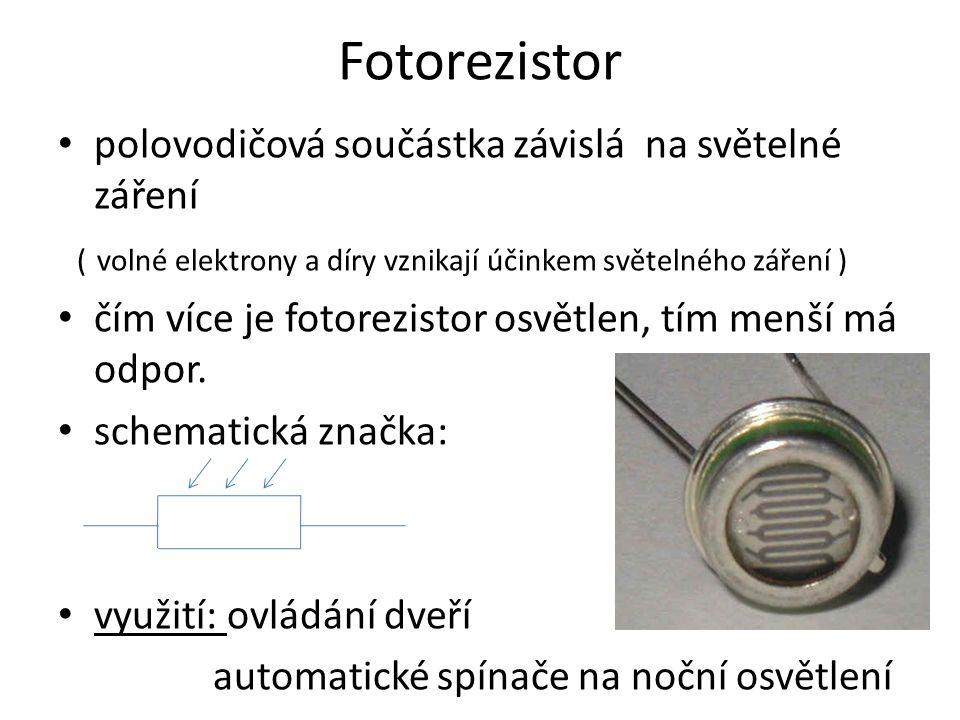 Fotorezistor polovodičová součástka závislá na světelné záření ( volné elektrony a díry vznikají účinkem světelného záření ) čím více je fotorezistor