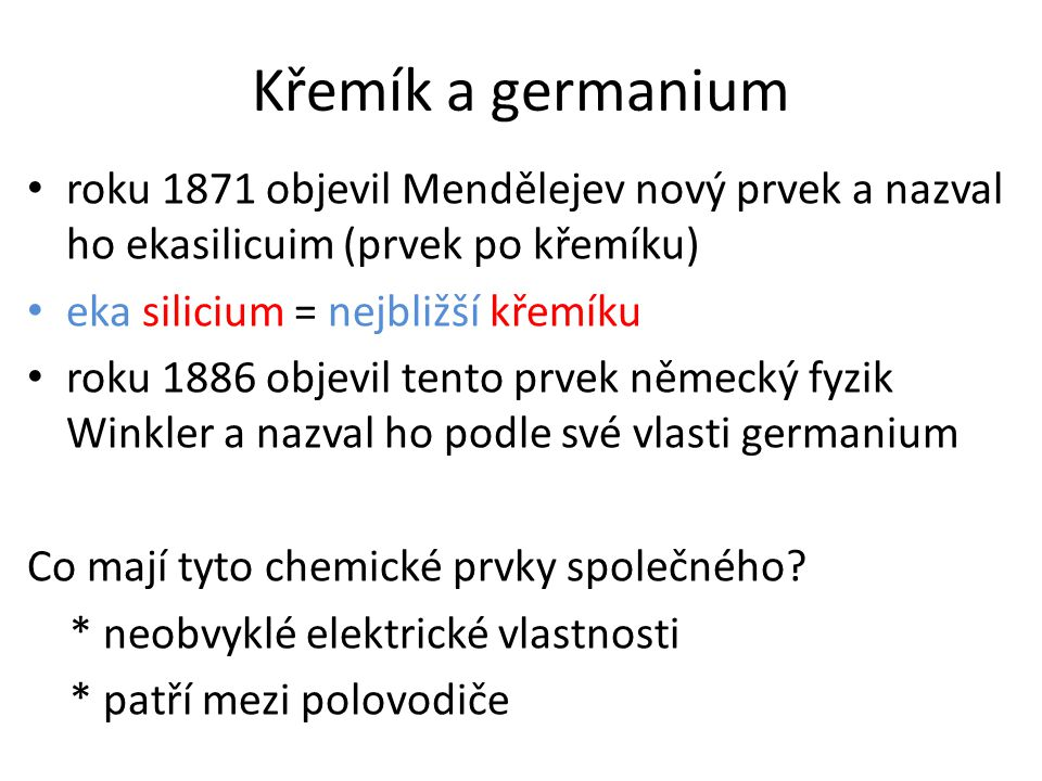 Křemík a germanium roku 1871 objevil Mendělejev nový prvek a nazval ho ekasilicuim (prvek po křemíku) eka silicium = nejbližší křemíku roku 1886 objev