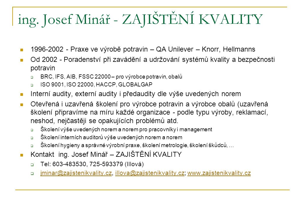 Certifikační schéma FSSC22000 Kombinace ISO22000 + ISO/TS 22002-1 (PAS220 ) ISO 22000 : 2005  Systémy managementu bezpečnosti potravin – požadavky na organizaci v potravinovém řetězci (ČSN P ISO/TS 22002-1)  Programy nezbytných předpokladů pro bezpečnost potravin, část 1 výroba potravin  Doplňuje normu ISO 22000, je dobrovolně volitelná  Podrobně specifikuje požadavky na prostředí závodu, hygienu pracovníků, …  Upřesňuje požadavky normy ISO 22000 kapitoly 7.2.3 na PNP  Vydání listopad 2011 PAS 220:2008  vydala jako veřejně dostupnou specifikaci britská BSI v roce 2008  PAS 220 = ČSN P ISO/TS 22002-1