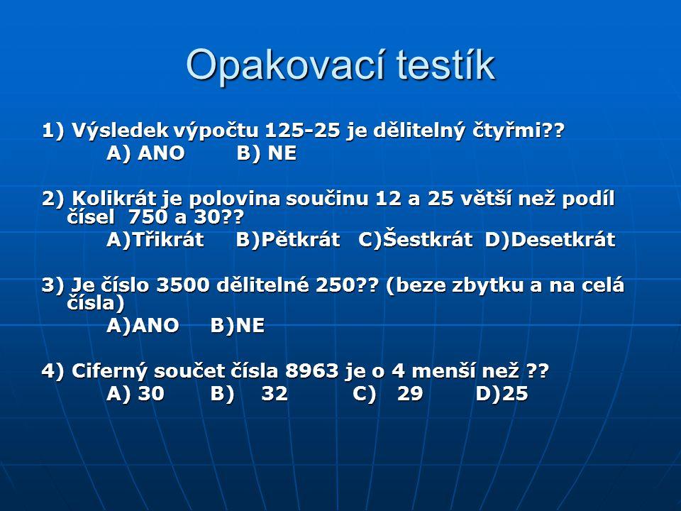 Opakovací testík 1) Výsledek výpočtu 125-25 je dělitelný čtyřmi?? A) ANO B) NE A) ANO B) NE 2) Kolikrát je polovina součinu 12 a 25 větší než podíl čí