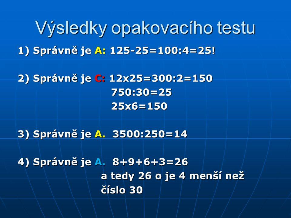 Výsledky opakovacího testu 1) Správně je A: 125-25=100:4=25! 2) Správně je C: 12x25=300:2=150 750:30=25 750:30=25 25x6=150 25x6=150 3) Správně je A. 3