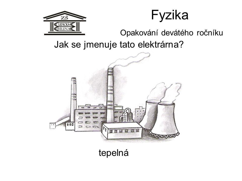 Fyzika Opakování devátého ročníku Jak se jmenuje tato elektrárna? tepelná