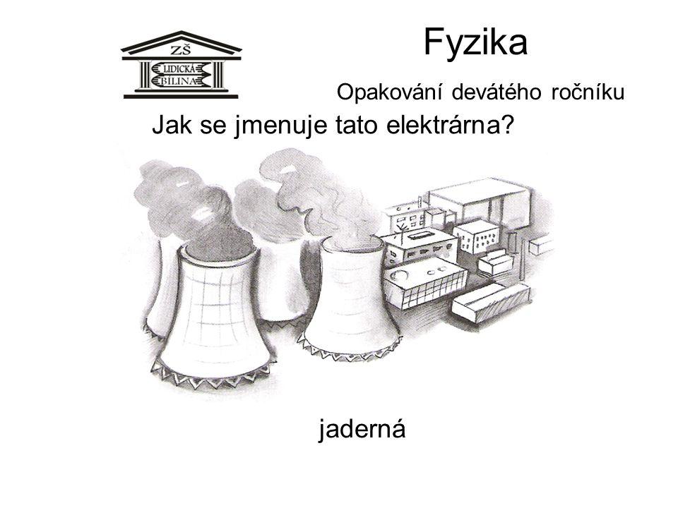 Fyzika Opakování devátého ročníku Jak se jmenuje tato elektrárna? jaderná