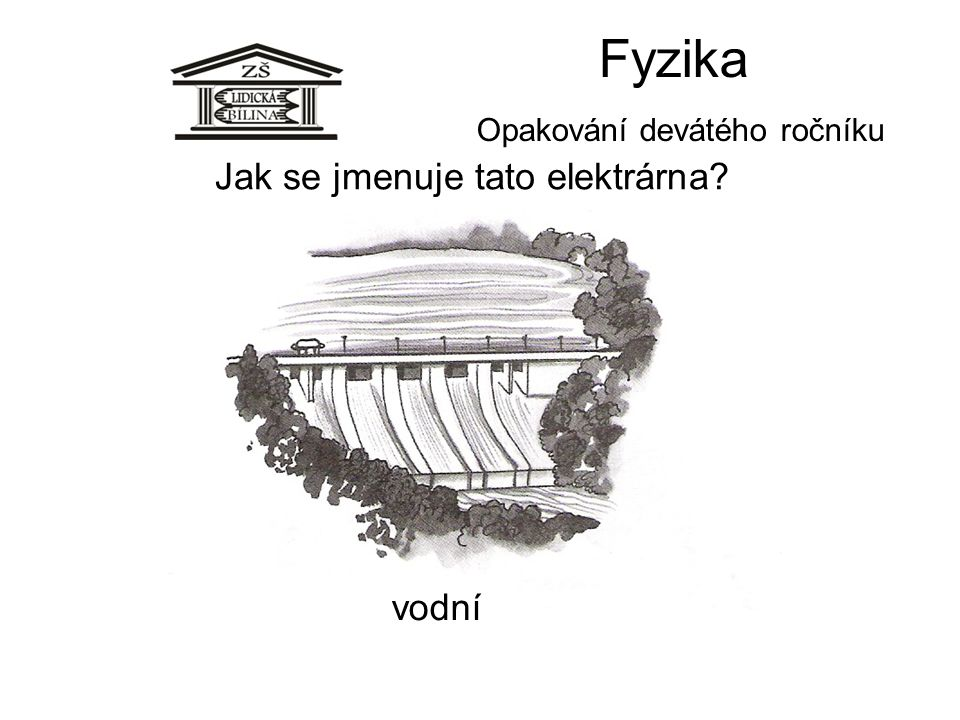 Fyzika Opakování devátého ročníku Jak se jmenuje tato elektrárna? vodní