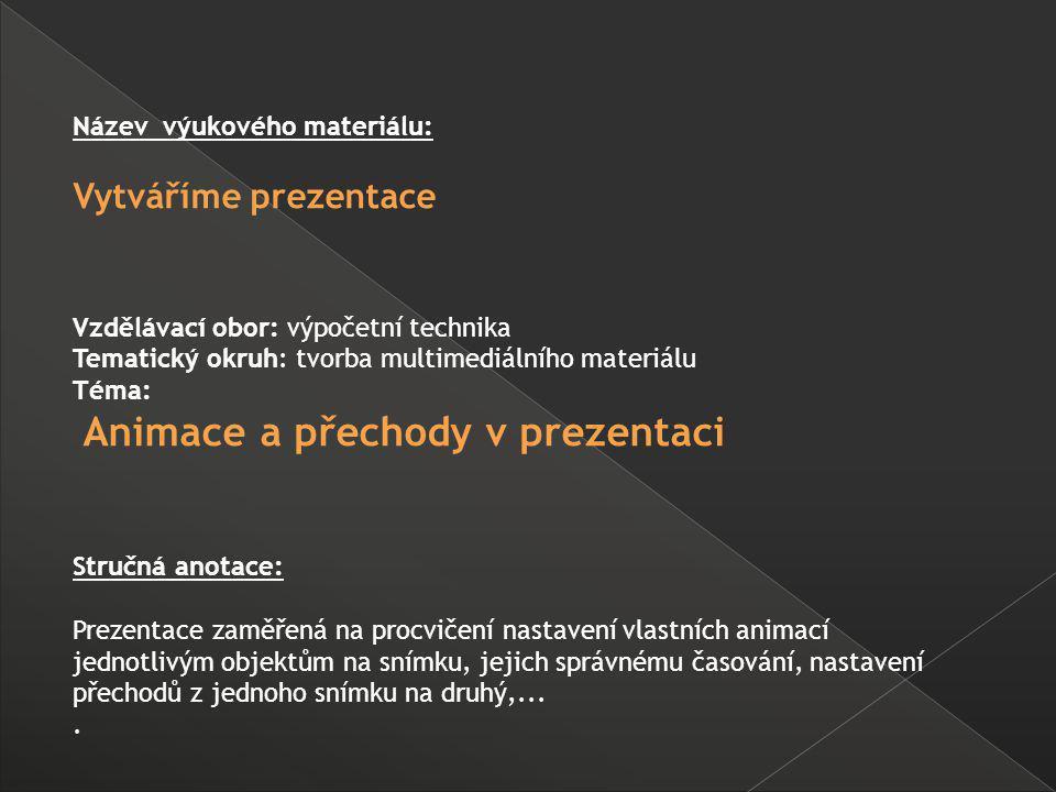 Název výukového materiálu: Vytváříme prezentace Vzdělávací obor: výpočetní technika Tematický okruh: tvorba multimediálního materiálu Téma: Animace a přechody v prezentaci Stručná anotace: Prezentace zaměřená na procvičení nastavení vlastních animací jednotlivým objektům na snímku, jejich správnému časování, nastavení přechodů z jednoho snímku na druhý,....