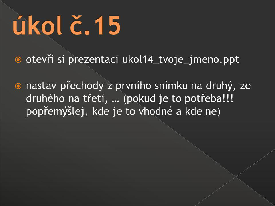  otevři si prezentaci ukol14_tvoje_jmeno.ppt  nastav přechody z prvního snímku na druhý, ze druhého na třetí, … (pokud je to potřeba!!! popřemýšlej,