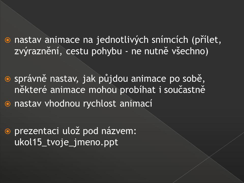  nastav animace na jednotlivých snímcích (přílet, zvýraznění, cestu pohybu - ne nutně všechno)  správně nastav, jak půjdou animace po sobě, některé animace mohou probíhat i součastně  nastav vhodnou rychlost animací  prezentaci ulož pod názvem: ukol15_tvoje_jmeno.ppt