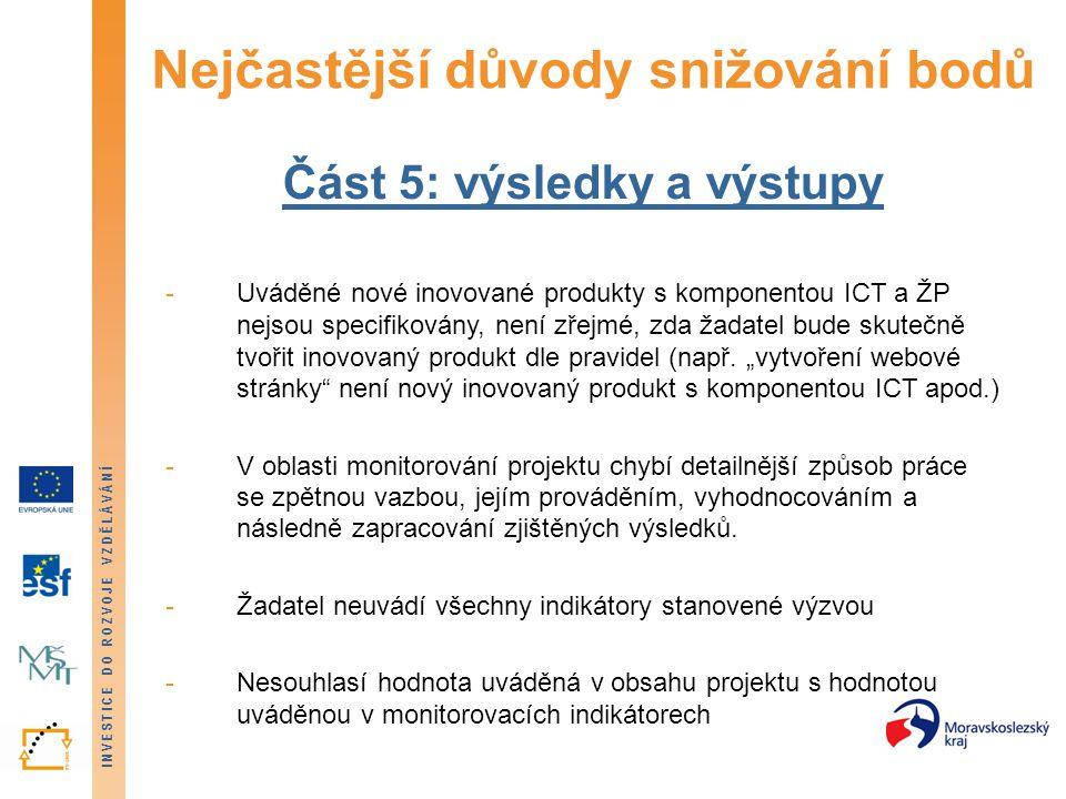 INVESTICE DO ROZVOJE VZDĚLÁVÁNÍ Nejčastější důvody snižování bodů Část 5: výsledky a výstupy -Uváděné nové inovované produkty s komponentou ICT a ŽP nejsou specifikovány, není zřejmé, zda žadatel bude skutečně tvořit inovovaný produkt dle pravidel (např.