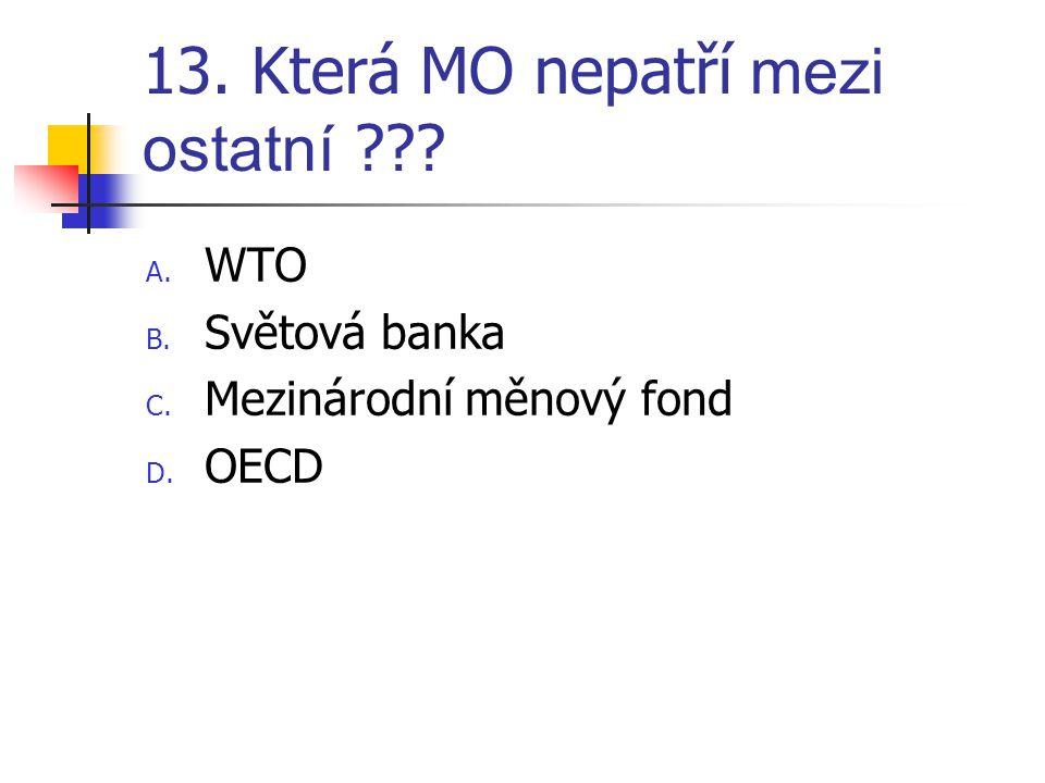 13. Která MO nepatří mezi ostatní ??? A. WTO B. Světová banka C. Mezinárodní měnový fond D. OECD