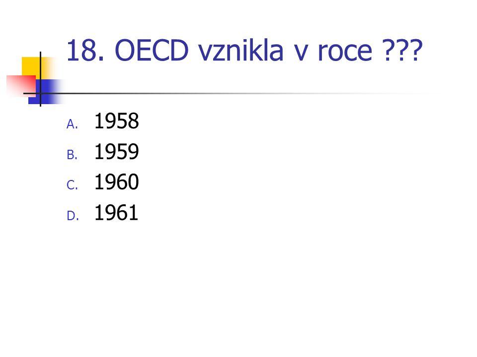 18. OECD vznikla v roce ??? A. 1958 B. 1959 C. 1960 D. 1961