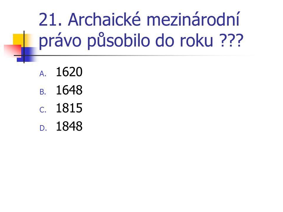 21. Archaické mezinárodní právo působilo do roku ??? A. 1620 B. 1648 C. 1815 D. 1848