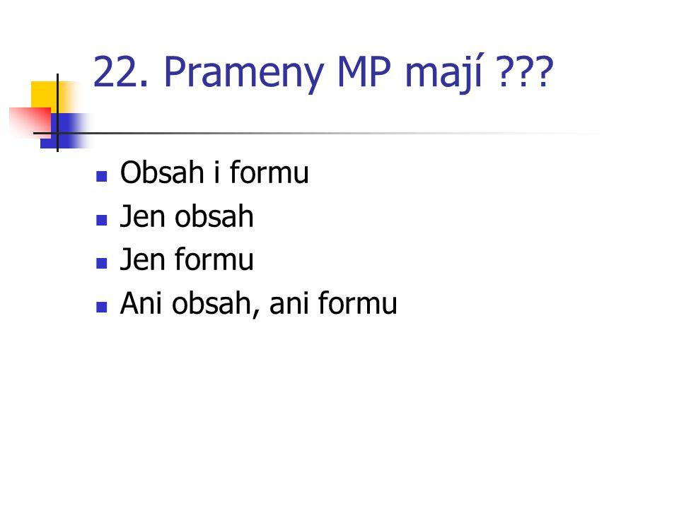 22. Prameny MP mají ??? Obsah i formu Jen obsah Jen formu Ani obsah, ani formu