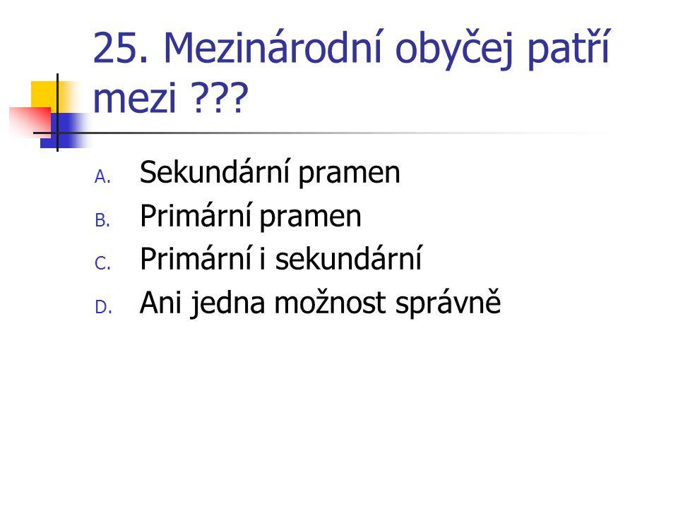 25. Mezinárodní obyčej patří mezi ??. A. Sekundární pramen B.
