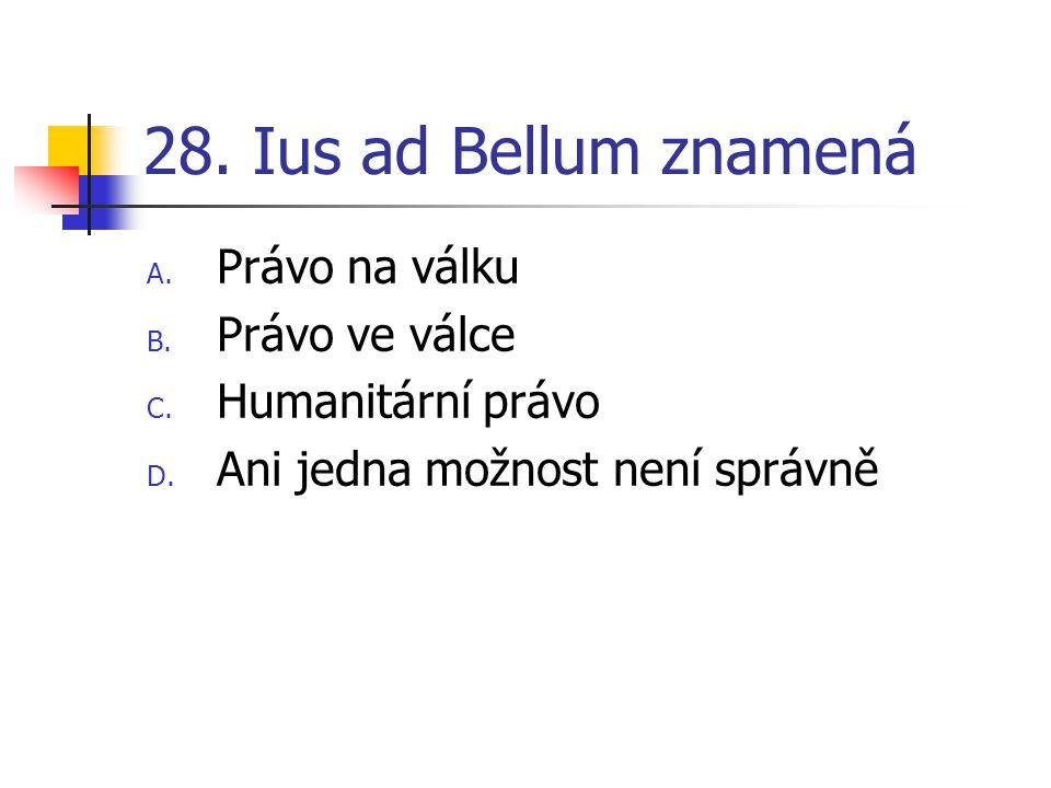 28. Ius ad Bellum znamená A. Právo na válku B. Právo ve válce C.