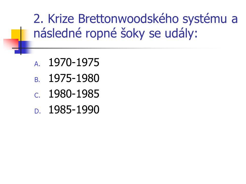 2. Krize Brettonwoodského systému a následné ropné šoky se udály: A.