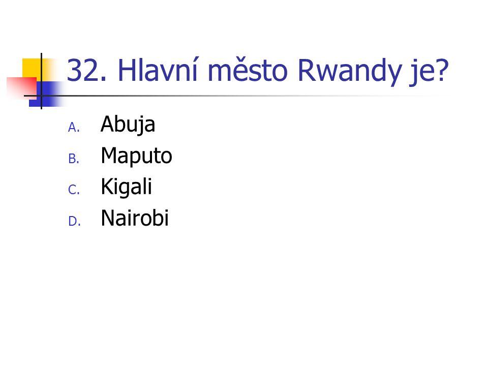 32. Hlavní město Rwandy je? A. Abuja B. Maputo C. Kigali D. Nairobi