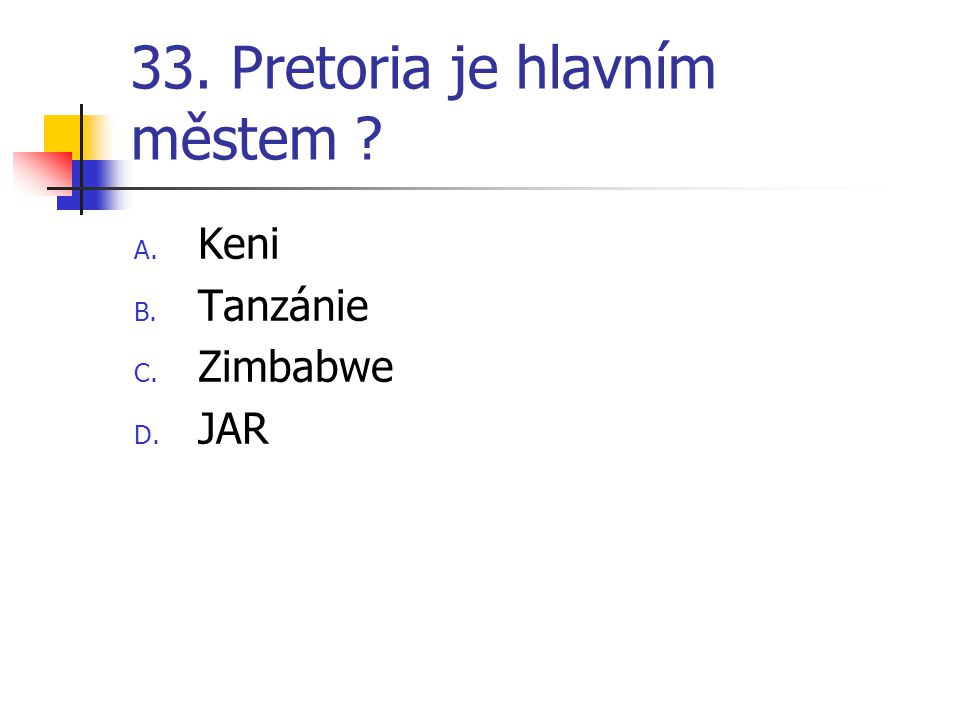 33. Pretoria je hlavním městem ? A. Keni B. Tanzánie C. Zimbabwe D. JAR